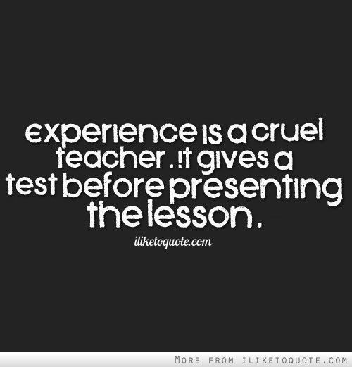 Experience is a cruel teacher. It gives a test before presenting the lesson.  #life #quotes #lifequotes