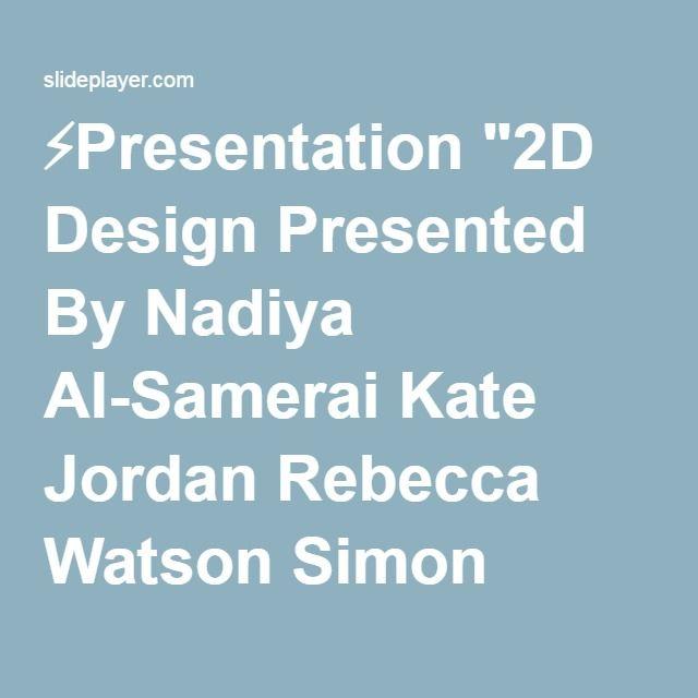 """⚡Presentation """"2D Design Presented By Nadiya Al-Samerai Kate Jordan Rebecca Watson Simon Page."""""""