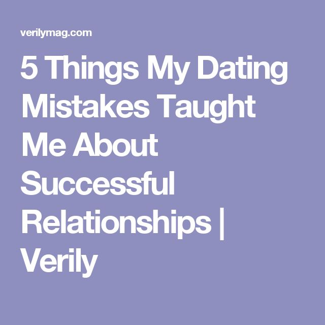 5 Things My Dating Mistakes Taught Me About Successful Relationships | Verily