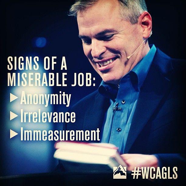 Signs of a Miserable Job:  Anonymity, Irrelevance & Immeasurement.  Pat Lencioni 2013  Willow Creek Leadership Summit