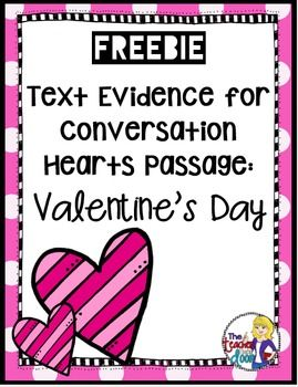 This 2 page comprehension passage with questions and key, is a great way to give your students some text evidence practice during the month of February. The passage is an informational text piece about conversational heart candies and is one that your kids will enjoy reading about. It is included in a complete Valentine's Day Literacy Unit for 4th/5th grades (TpT Resource)