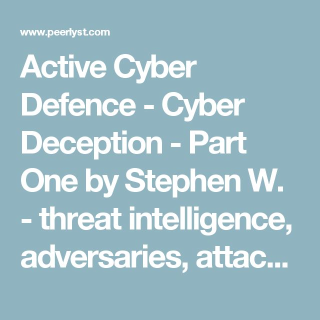 Active Cyber Defence - Cyber Deception - Part One by Stephen W. - threat intelligence, adversaries, attackers | Peerlyst