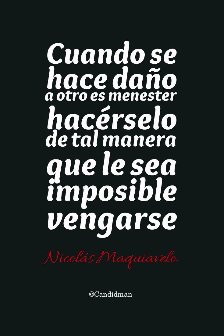 Cuando se hace da±o a otro es menester hacérselo de tal manera que le sea imposible vengarse – Nicolás Maquiavelo