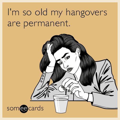 #Drinking: I'm so old my hangovers are permanent.