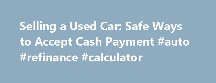 Selling a Used Car: Safe Ways to Accept Cash Payment #auto #refinance #calculator http://malaysia.remmont.com/selling-a-used-car-safe-ways-to-accept-cash-payment-auto-refinance-calculator/  #selling a car # Cash Is King When Selling a Used Car By Keith Griffin. Used Cars Expert Keith Griffin has been an automotive journalist and new car reviewer for more than 13 years. His experience as a journalist dates back 35 years. He is currently immediate president of the New England Motor Press…
