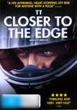 Closer to the Edge (2011)    The Isle of Man Tourist Trophy is the greatest motorcycle road race in the world. Every rider knows that each race might be their last and many have made the ultimate sacrifice in their quest for victory.    Moving, funny and exhilarating TT Closer to the Edge is a story about freedom of choice, the strength of the human sprit and an examination of what drives those extraordinary few who risk everything to win.