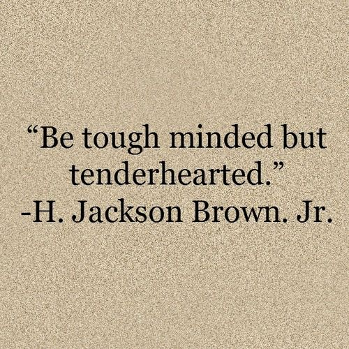 """tough minded + tenderhearted"" -H. Jackson Brown. Jr."