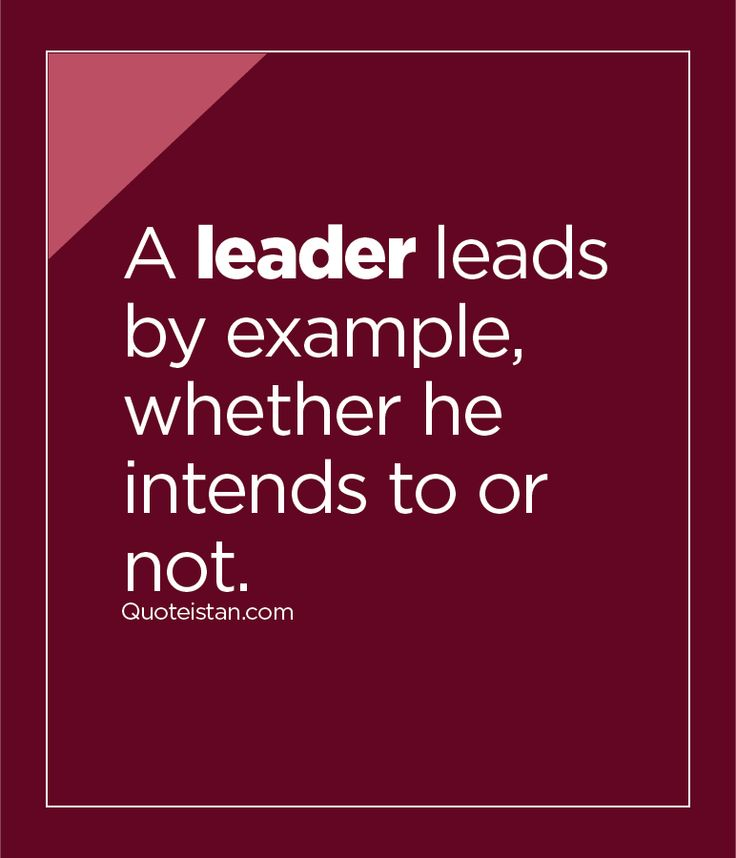 A leader leads by example, whether he intends to or not. So true! Actions speak louder than words.