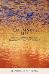 Explaining Life: The Wisdom of Modern Jewish Poetry 1960-2010, edited by Eleanor Ehrenkranz, a professor of literature at Pace University, contains 100 of the most relevant and exciting Israeli, Yiddish and American-Jewish poems written in the last fifty years.