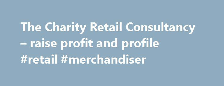 The Charity Retail Consultancy – raise profit and profile #retail #merchandiser http://retail.remmont.com/the-charity-retail-consultancy-raise-profit-and-profile-retail-merchandiser/  #retail consultancy # Delivering strong, sustainable and innovative results Jayne is widely regarded […]