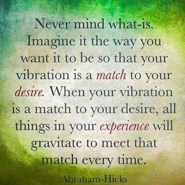 Never mind what is. Imagine it the way you want it to be so that your vibration is a match to your desire. When your vibration is a match to your desire, all things in your experience will gravitate to meet that match every time. -Abraham Hicks