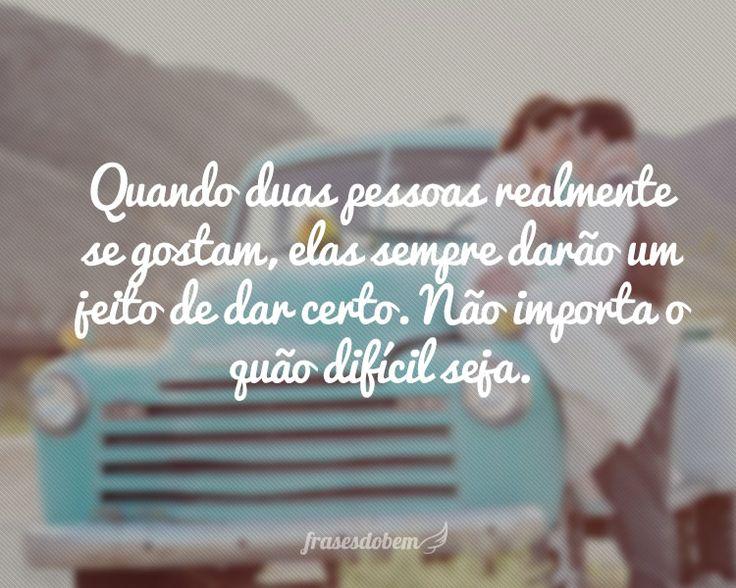 Quando duas pessoas realmente se gostam, elas sempre darão um jeito de dar certo. Não importa o quão difícil seja.