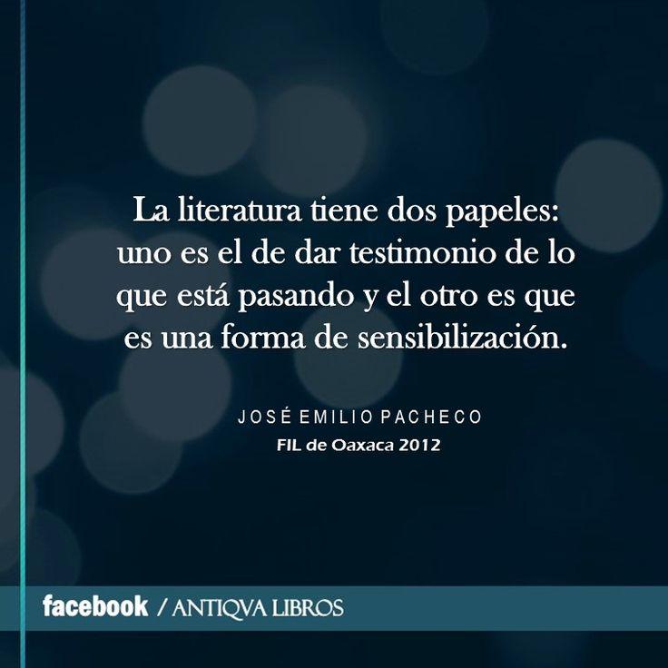 """""""La literatura tiene dos papeles: uno es el de dar testimonio de lo que está pasando y el otro es que es una forma de sensibilización."""" - José Emilio Pacheco, FIL de Oaxaca 2012. Literatura mexicana"""