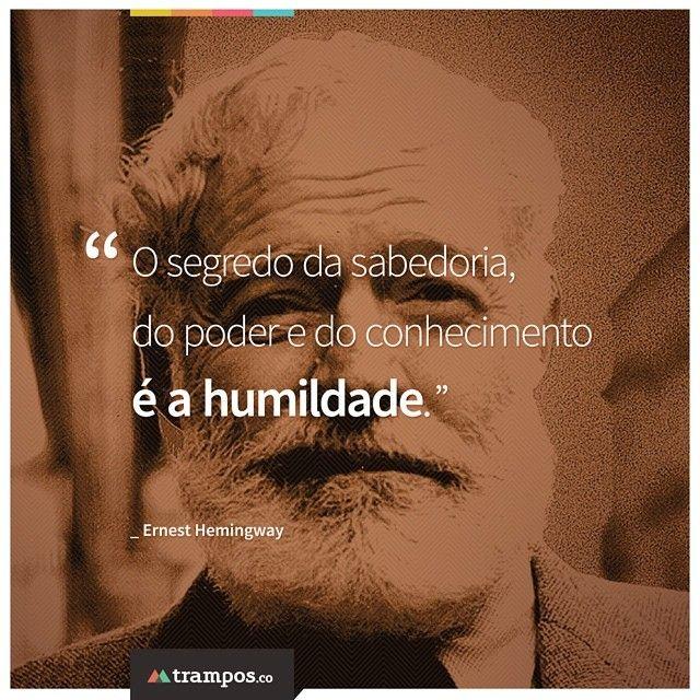 O segredo da sabedoria, do poder e do conhecimento é a humildade. _Ernest Hemingway