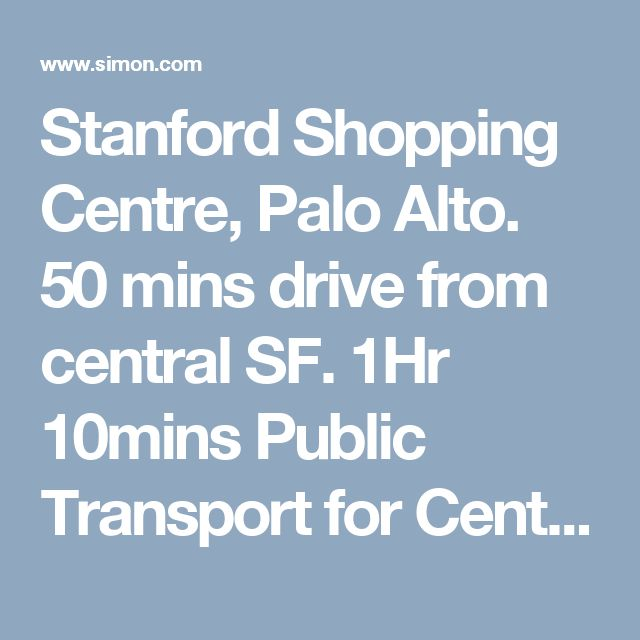 Stanford Shopping Centre, Palo Alto. 50 mins drive from central SF. 1Hr 10mins Public Transport for Central SF