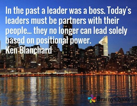 In the past a leader was a boss. Today's leaders must be partners with their people... they no longer can lead solely based on positional power. Ken Blanchard