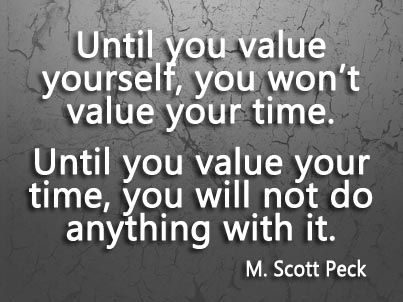 Until you value yourself, you won't value your time... or do anything with it. ~M. Scott Peck