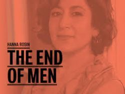 Hanna Rosin says we are witnessing the end of men! Oh yeah? How about we look at the facts?