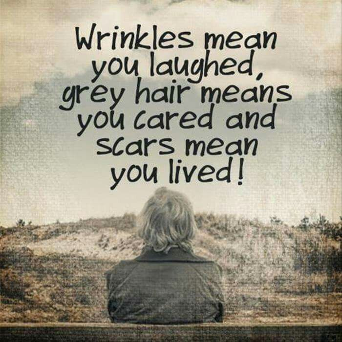 Wrinkles mean you laughed, grey hair means you cared and scars mean you lived!