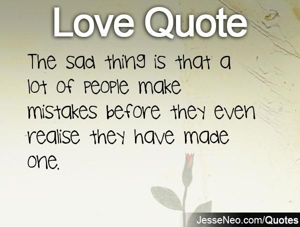 The sad thing is that a lot of people make mistakes before they even realise they have made one.