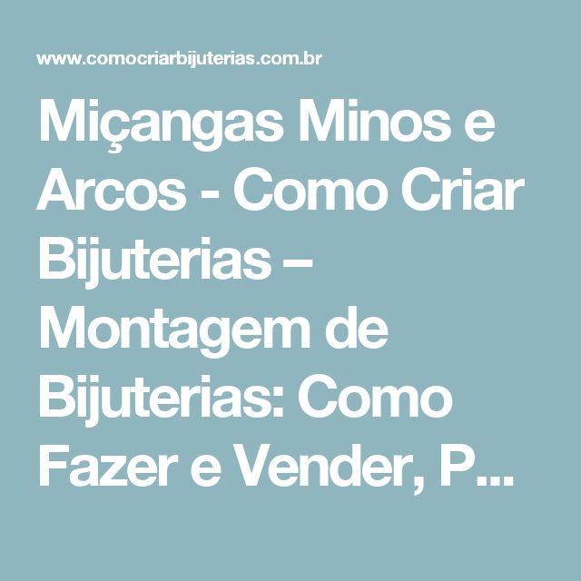 Miçangas Minos e Arcos - Como Criar Bijuterias – Montagem de Bijuterias: Como Fazer e Vender, Passo-a-Passo, Idéias e Muito mais.