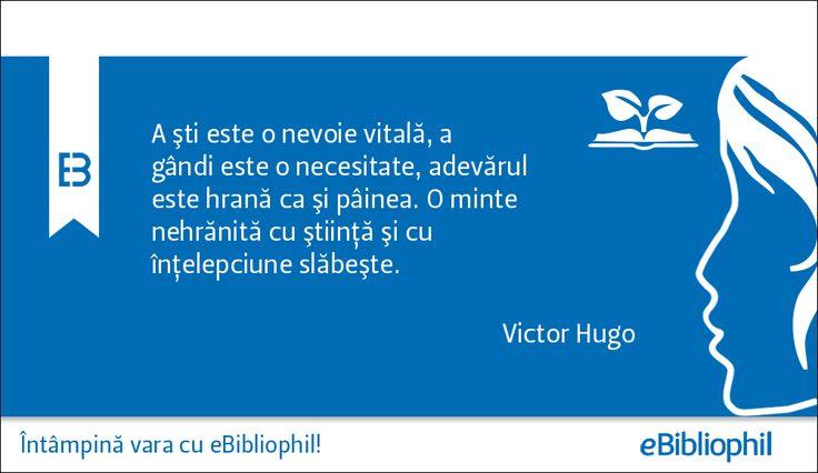 """""""A şti este o nevoie vitală, a gândi este o necesitate, adevărul este hrană ca şi pâinea. O minte nehrănită cu ştiinţă şi cu înţelepciune slăbeşte."""" Victor Hugo"""
