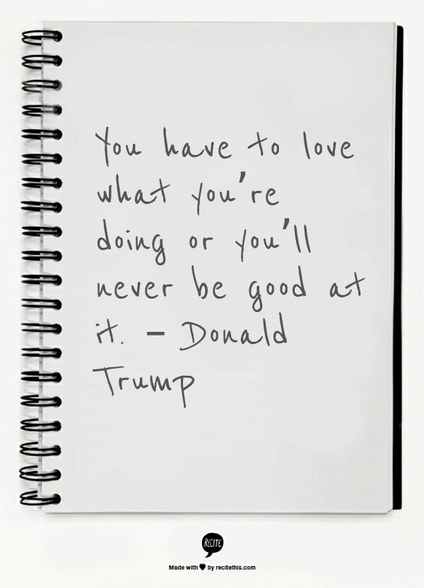 You have to love what you're doing or you'll never be good at it. – Donald Trump