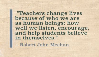 """Teachers change lives because of who we are as human beings: how well we listen, encourage, and help students believe in themselves."" Robert John Meehan"