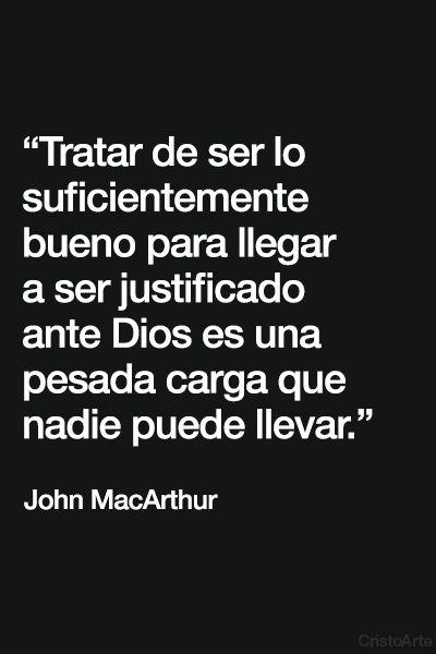 """""""Tratar de ser lo suficientemente bueno para llegar a ser justificado ante Dios es una pesada carga que nadie puede llevar"""" - John MacArthur."""