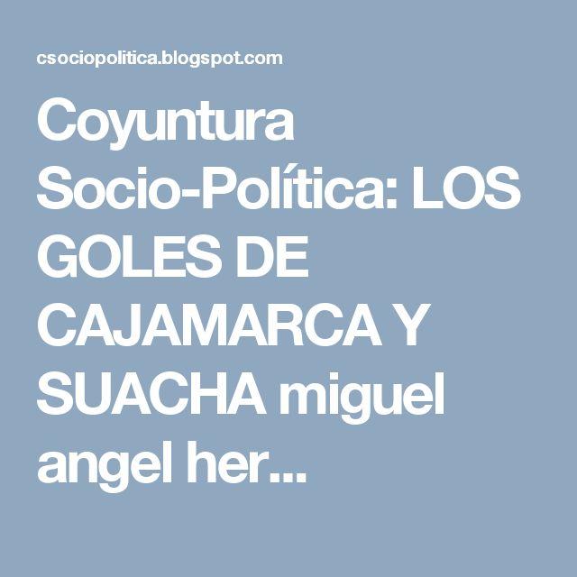 Coyuntura Socio-Política: LOS GOLES DE CAJAMARCA  Y SUACHA  miguel angel her...