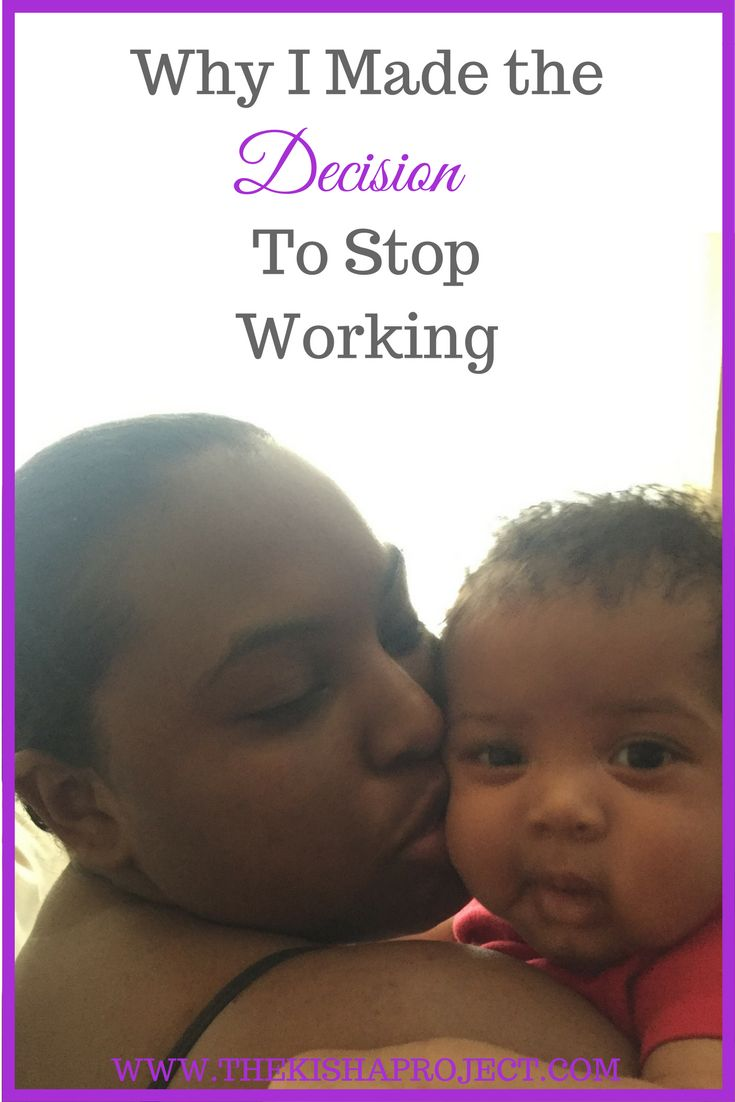 Deciding to stop working was not an easy decision I had to make, but it was one of the best decisions I've made. I'm glad my husband was supportive.