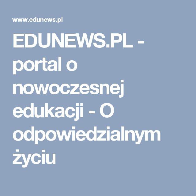 EDUNEWS.PL - portal o nowoczesnej edukacji - O odpowiedzialnym życiu