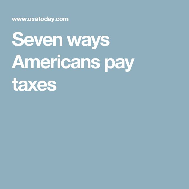 Seven ways Americans pay taxes