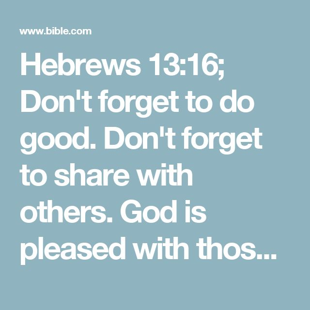 Hebrews 13:16; Don't forget to do good. Don't forget to share with others. God is pleased with those kinds of offerings.