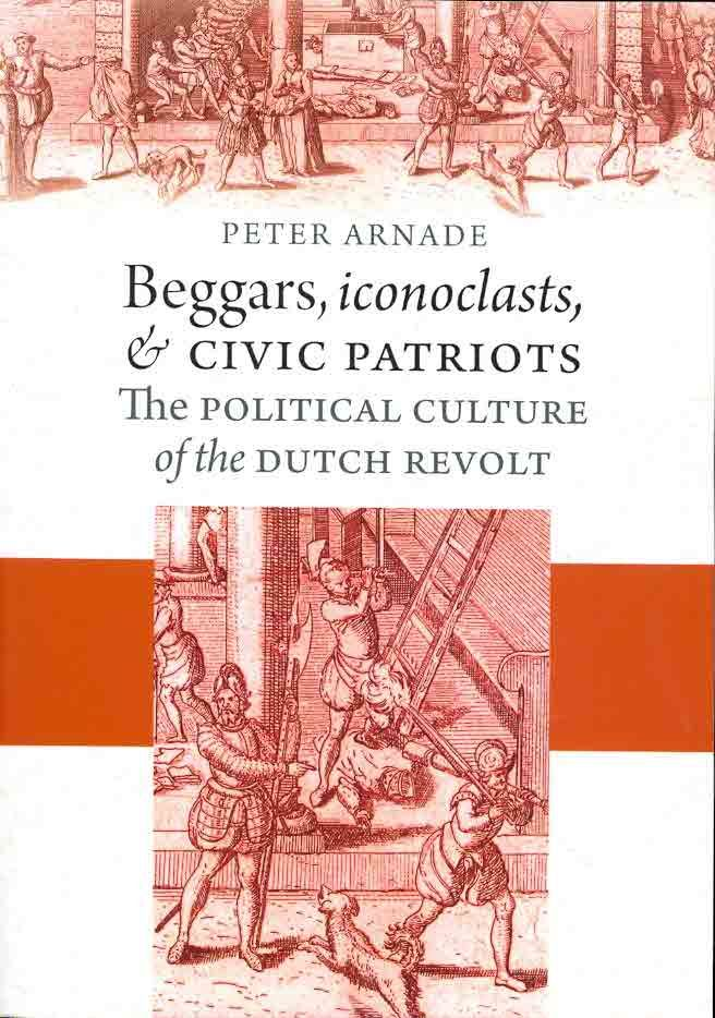 Beggars Iconoclasts and Civic Patriots: The Political Culture of the Dutch Revolt