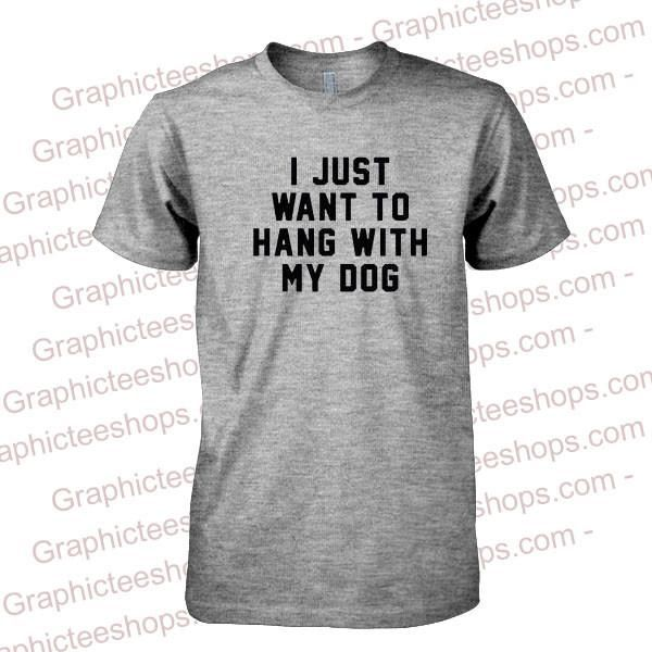I Just Want to Hang With My Dog Tshirt