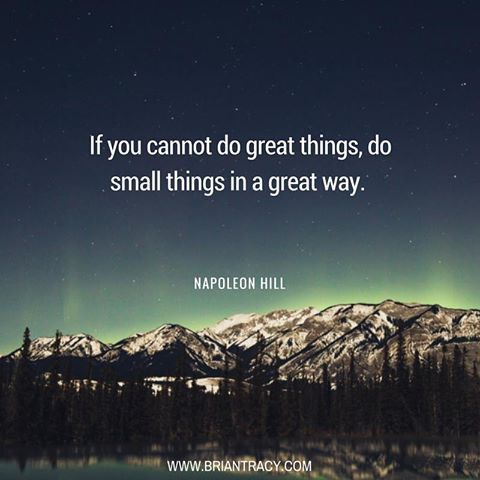 """""""If You Cannot Do Great Things, Do Small Things In A Great Day.""""-Napoleon Hill"""