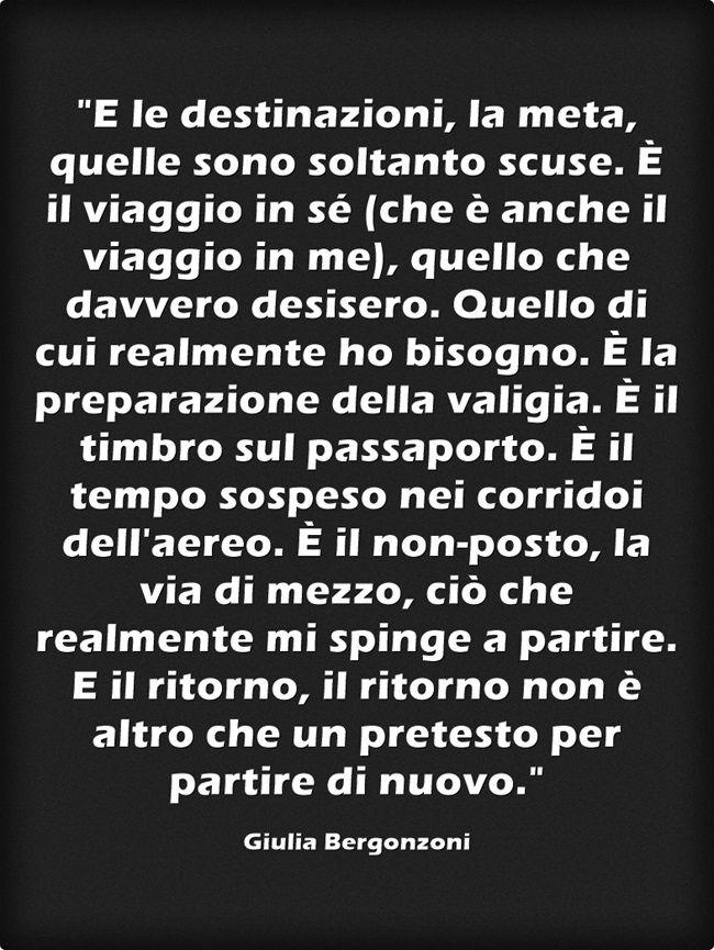 E le destinazioni, la meta, quelle sono soltanto scuse. È il viaggio in sé (che è anche il viaggio in me), quello che davvero desisero. Quello di cui realmente ho bisogno. È la preparazione della valigia. È il timbro sul passaporto. È il tempo sospeso nei corridoi dell'aereo. È il non-posto, la via di mezzo, ciò che realmente mi spinge a partire. E il ritorno, il ritorno non è altro che un pretesto per partire di nuovo. (Giulia Bergonzoni ) #QUOTE #viaggi #partire #destinazioni #WANDERLUST