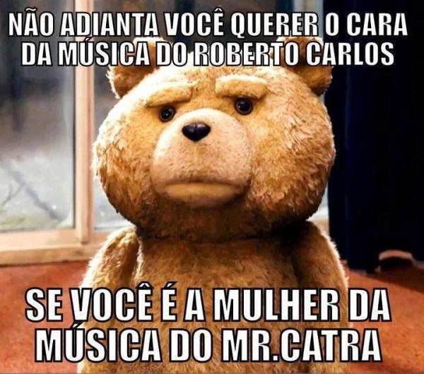 Não adianta você querer o cara da música do Roberto Carlos se você é a mulher da música do Mr. Catra. (Frases para Face)