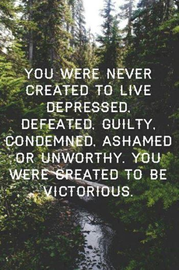 You Were Never Created To Live Depressed, Defeated, Guilt, Condemned, Ashamed, Or Unworthy. You Were Created To Be Victorious.