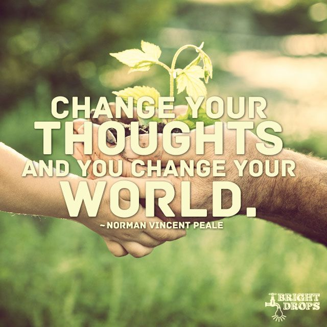 """Change your thoughts and you change your world."" ~Norman Vincent Peale"