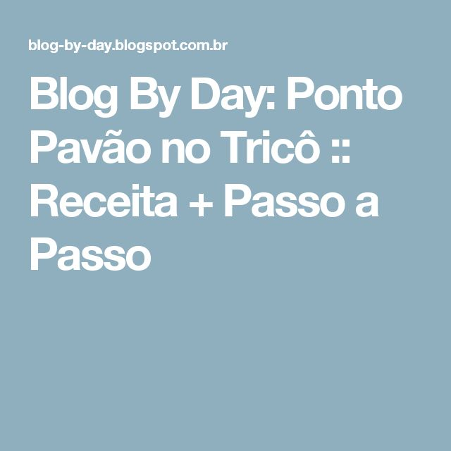 Blog By Day: Ponto Pavão no Tricô :: Receita + Passo a Passo