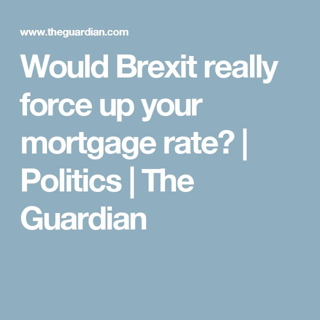 Would Brexit really force up your mortgage rate? | Politics | The Guardian
