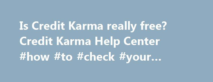 Is Credit Karma really free? Credit Karma Help Center #how #to #check #your #credit #rating http://remmont.com/is-credit-karma-really-free-credit-karma-help-center-how-to-check-your-credit-rating/  #truly free credit report # Is Credit Karma really free? Yes. Credit Karma is always 100% free. To give you a better idea of who we are, we've answered some of the most common questions we hear. Does Credit Karma require a credit card to sign up? No, and we never will. Credit Karma will never ask…