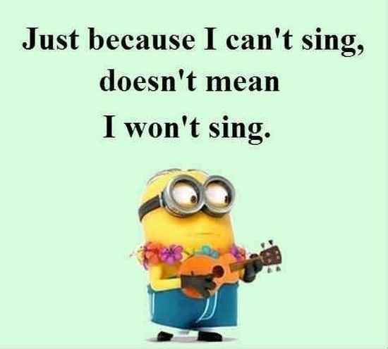 Just Because I Can't Sing, Doesn't Mean I Wont Sing minion minions minion quotes…