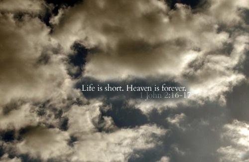 Life Is Short. Heaven Is Forever 1 John 2:16 - 17 ...