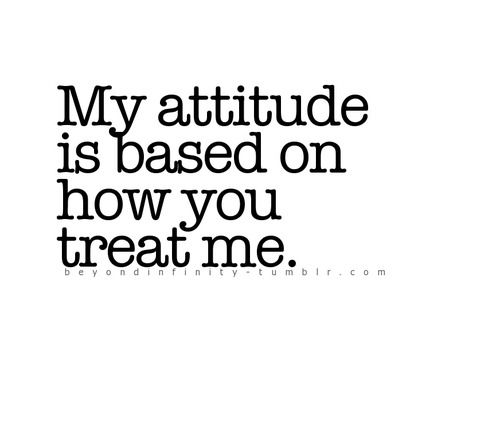 Quote with picture about My Attitude Is Based On How You Treat