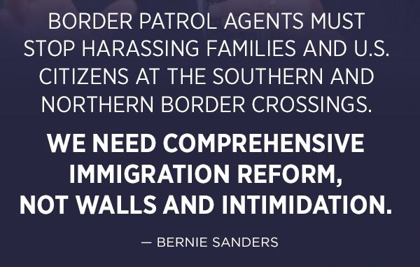 Border patrol agents must stop harassing families and U.S. citizens at the southern and northern border crossings.     We need comprehensive immigration reform, not walls and intimidation. - Bernie Sanders
