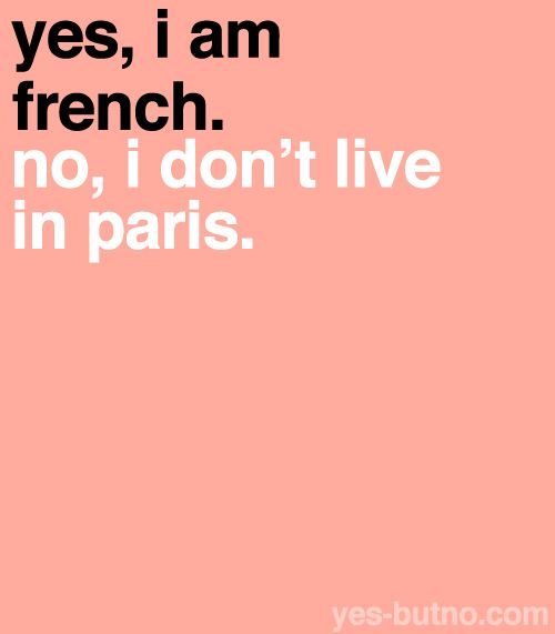 Or the equivalent: yes I´m studying abroad in France for several months, no I will not be living in Paris. (something I had to say repeatedly...until I just gave up)