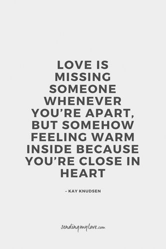 "Find quotes, relationship advice and gifts: www.sending-my-love.com ""Love is missing someone whenever you're apart, but somehow feeling warm inside because you're close in heart"" - Long distance relationship quotes"